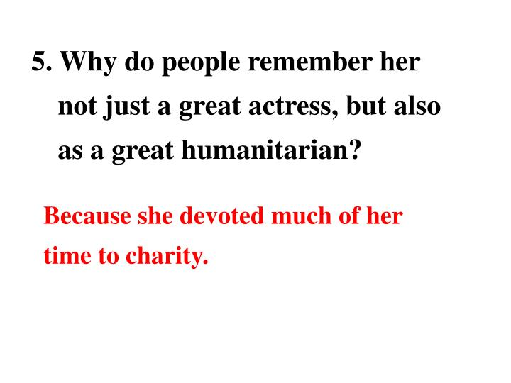 5. Why do people remember her not just a great actress, but also as a great humanitarian?