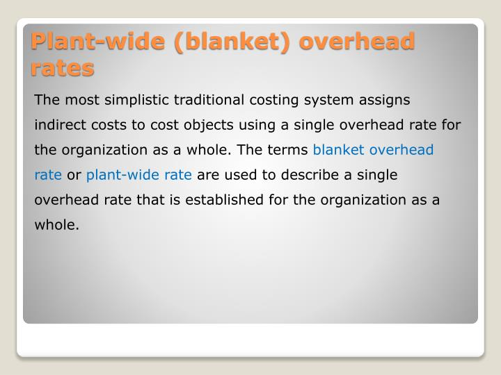 The most simplistic traditional costing system assigns indirect costs to cost objects using a single overhead rate for the organization as a whole. The terms