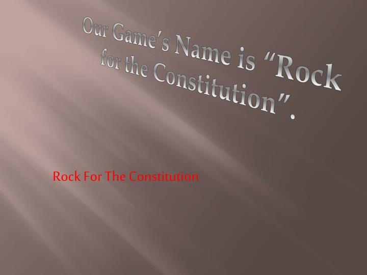 "Our Game's Name is ""Rock for the Constitution""."