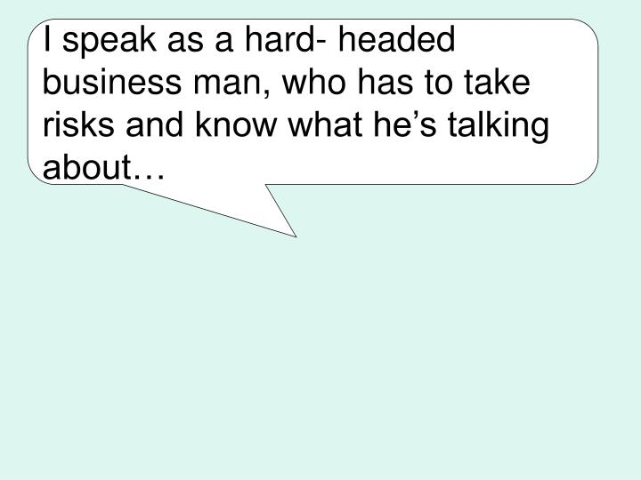 I speak as a hard- headed business man, who has to take risks and know what he's talking about…