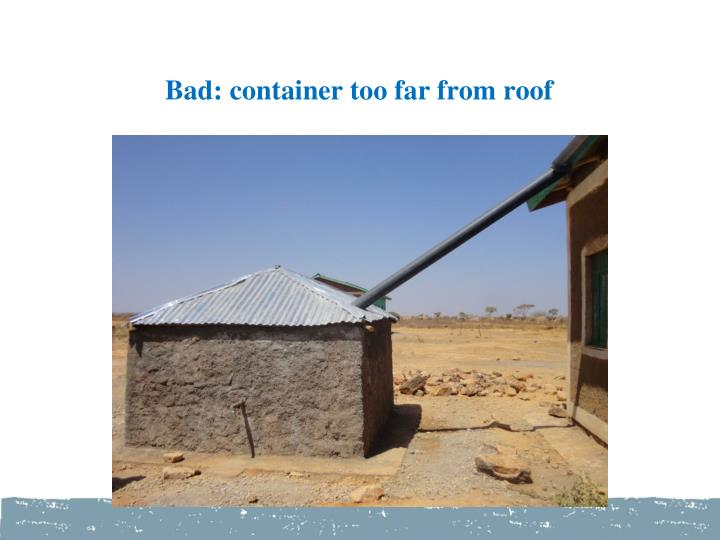 Bad: container too far from roof