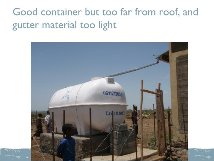 Good container but too far from roof, and gutter material too light