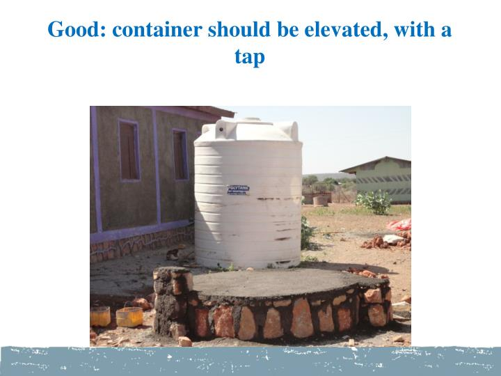 Good: container should be elevated, with a tap