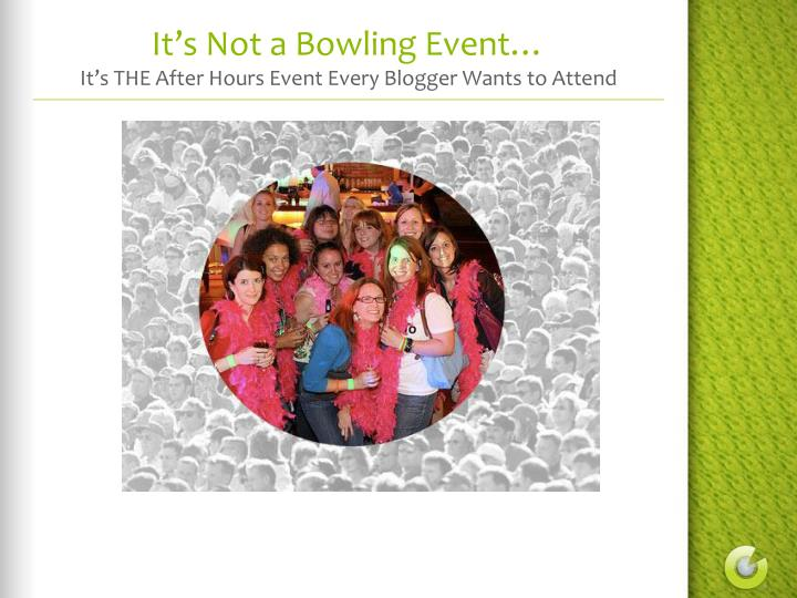 It s not a bowling event it s the after hours event every blogger wants to attend