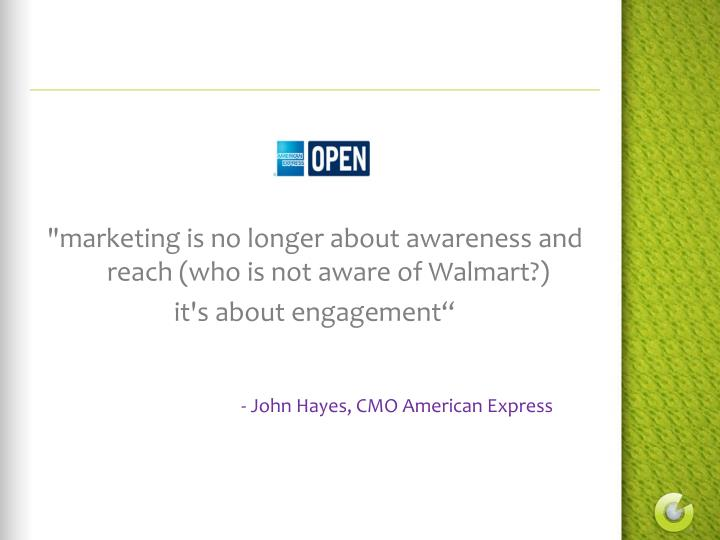 """marketing is no longer about awareness and reach (who is not aware of Walmart?)"