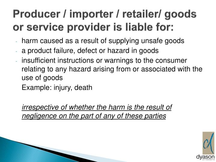 Producer / importer / retailer/ goods or service provider is liable for: