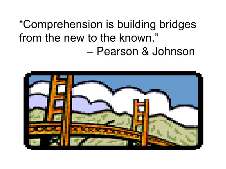 """Comprehension is building bridges from the new to the known."""
