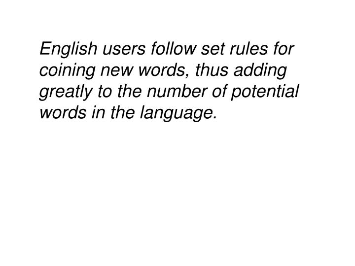 English users follow set rules for coining new words, thus adding greatly to the number of potential words in the language.