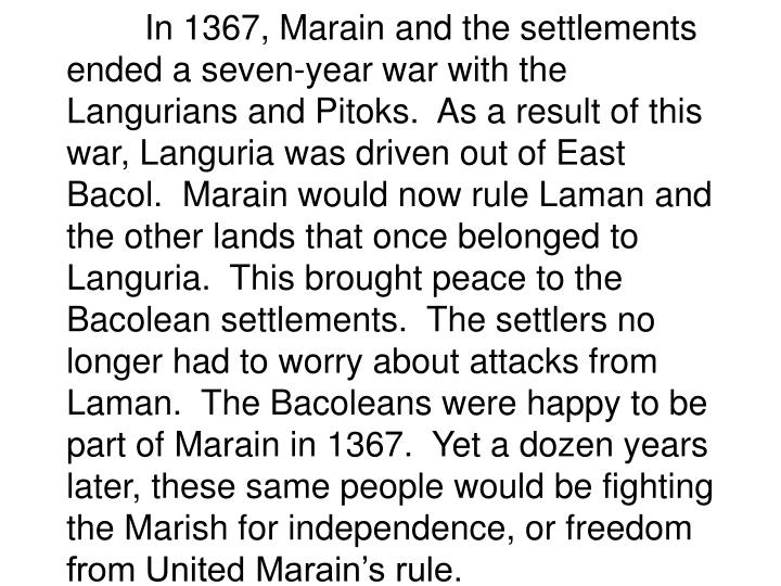 In 1367, Marain and the settlements ended a seven-year war with the Langurians and Pitoks.  As a result of this war, Languria was driven out of East Bacol.  Marain would now rule Laman and the other lands that once belonged to Languria.  This brought peace to the Bacolean settlements.  The settlers no longer had to worry about attacks from Laman.  The Bacoleans were happy to be part of Marain in 1367.  Yet a dozen years later, these same people would be fighting the Marish for independence, or freedom from United Marain's rule.