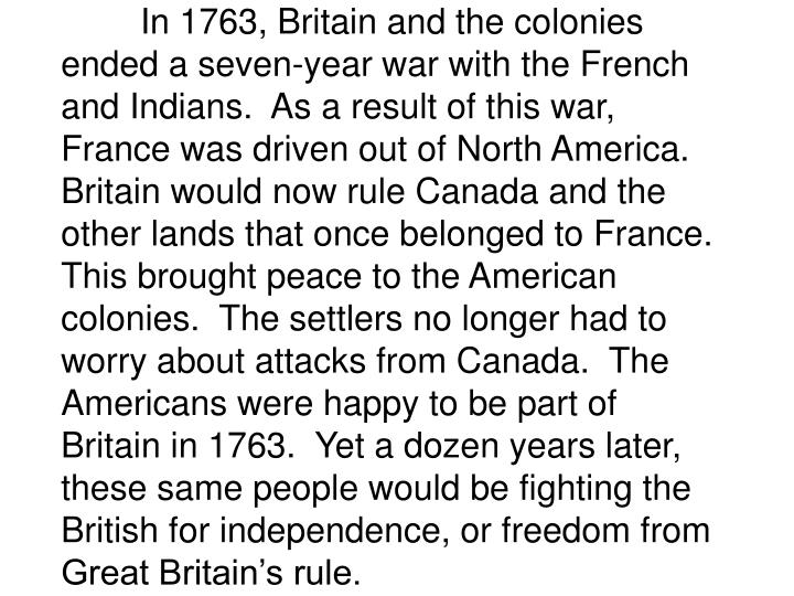 In 1763, Britain and the colonies ended a seven-year war with the French and Indians.  As a result of this war, France was driven out of North America.  Britain would now rule Canada and the other lands that once belonged to France.  This brought peace to the American colonies.  The settlers no longer had to worry about attacks from Canada.  The Americans were happy to be part of Britain in 1763.  Yet a dozen years later, these same people would be fighting the British for independence, or freedom from Great Britain's rule.