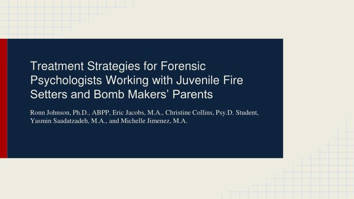 Treatment Strategies for Forensic Psychologists Working with Juvenile Fire Setters and Bomb Makers...