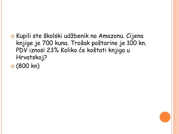 Kupili ste školski udžbenik na Amazonu. Cijena knjige je 700 kuna. Trošak poštarine je 100 kn. PDV iznosi 23% Koliko će koštati knjiga u Hrvatskoj?