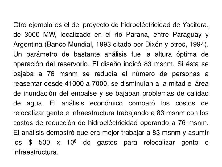 Otro ejemplo es el del proyecto de hidroeléctricidad de Yacitera, de 3000 MW, localizado en el río Paraná, entre Paraguay y Argentina (Banco Mundial, 1993 citado por Dixón y otros, 1994). Un parámetro de bastante análisis fue la altura óptima de operación del reservorio. El diseño indicó 83 msnm. Si ésta se bajaba a 76 msnm se reducía el número de personas a reasentar desde 41000 a 7000, se disminuían a la mitad el área de inundación del embalse y se bajaban problemas de calidad de agua. El análisis económico comparó los costos de relocalizar gente e infraestructura trabajando a 83 msnm con los costos de reducción de hidroeléctricidad operando a 76 msnm. El análisis demostró que era mejor trabajar a 83 msnm y asumir los $ 500 x 10