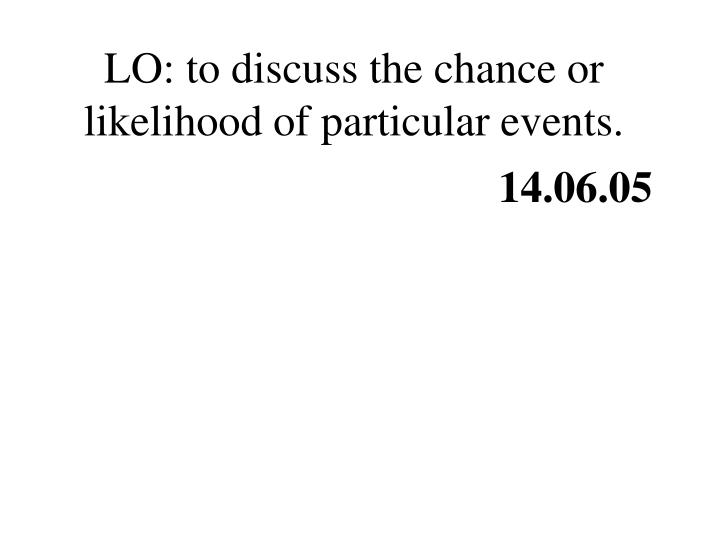 LO: to discuss the chance or likelihood of particular events.