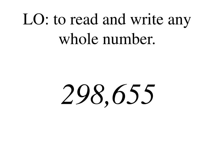 LO: to read and write any whole number.