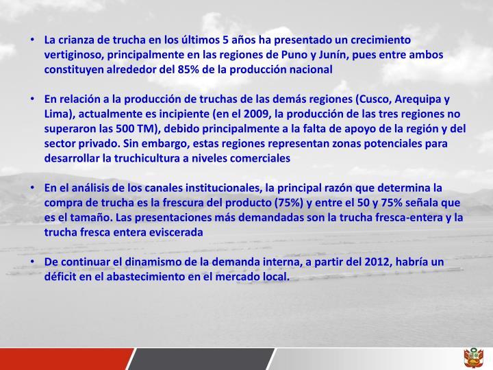 La crianza de trucha en los últimos 5 años ha presentado un crecimiento vertiginoso, principalmente en las regiones de Puno y Junín, pues entre ambos constituyen alrededor del 85% de la producción nacional