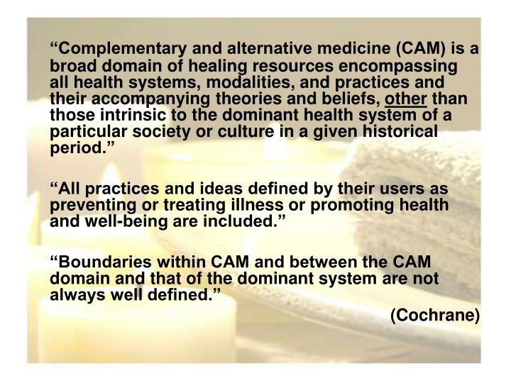 """Complementary and alternative medicine (CAM) is a broad domain of healing resources encompassing all health systems, modalities, and practices and their accompanying theories and beliefs,"