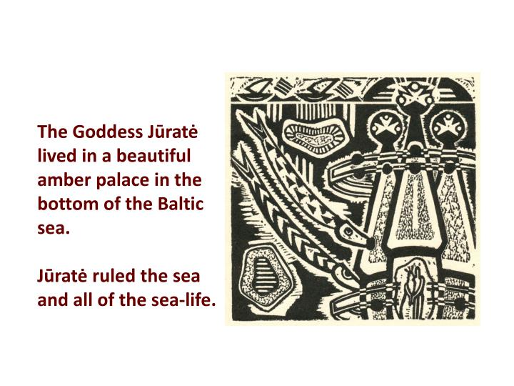The Goddess Jūratė lived in a beautiful amber palace in the bottom of the Baltic sea.
