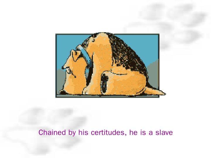 Chained by his certitudes, he is a slave