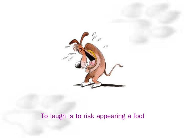 To laugh is to risk appearing a fool