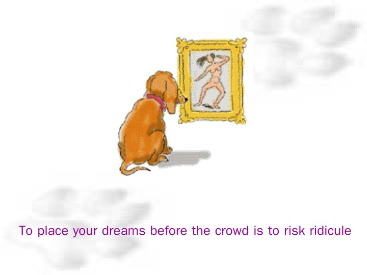 To place your dreams before the crowd is to risk ridicule