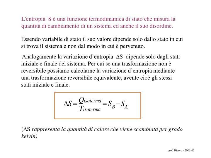 L'entropia  S è una funzione termodinamica di stato che misura la quantità di cambiamento di un sistema ed anche il suo disordine.