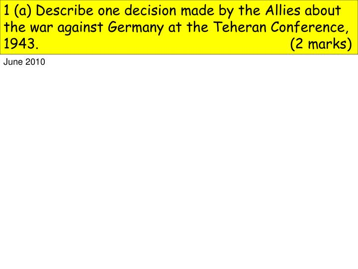 1 (a) Describe one decision made by the Allies about the war against Germany at the Teheran Conference, 1943.(2 marks)