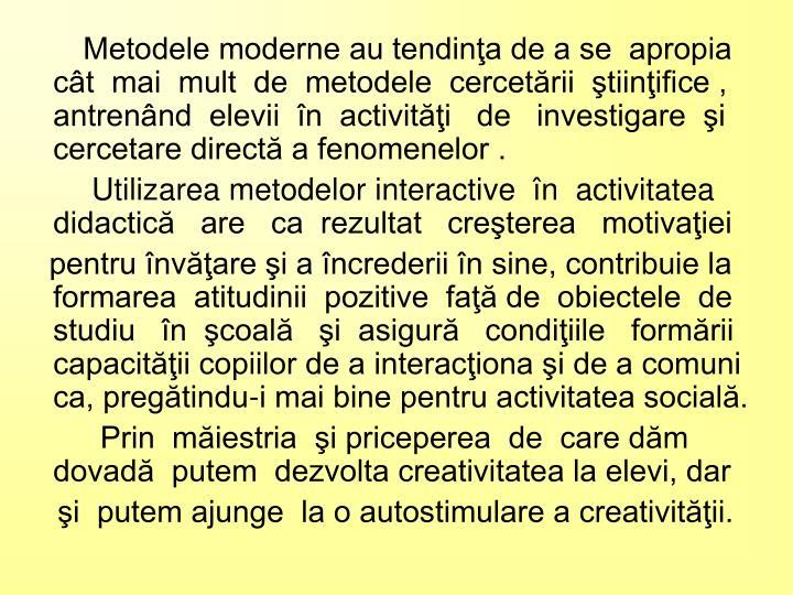 Metodele moderne au tendinţa de a se  apropia   cât  mai  mult  de  metodele  cercetării  ştiinţifice , antrenând  elevii  în  activităţi   de   investigare  şi cercetare directă a fenomenelor .