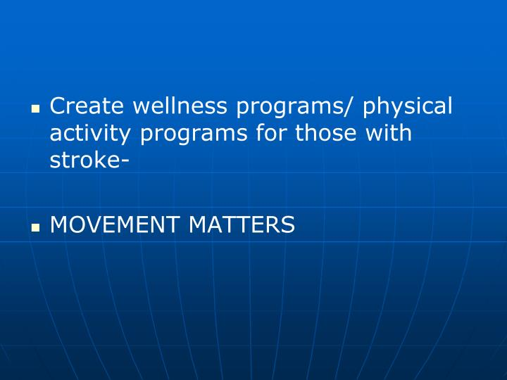 Create wellness programs/ physical activity programs for those with stroke-
