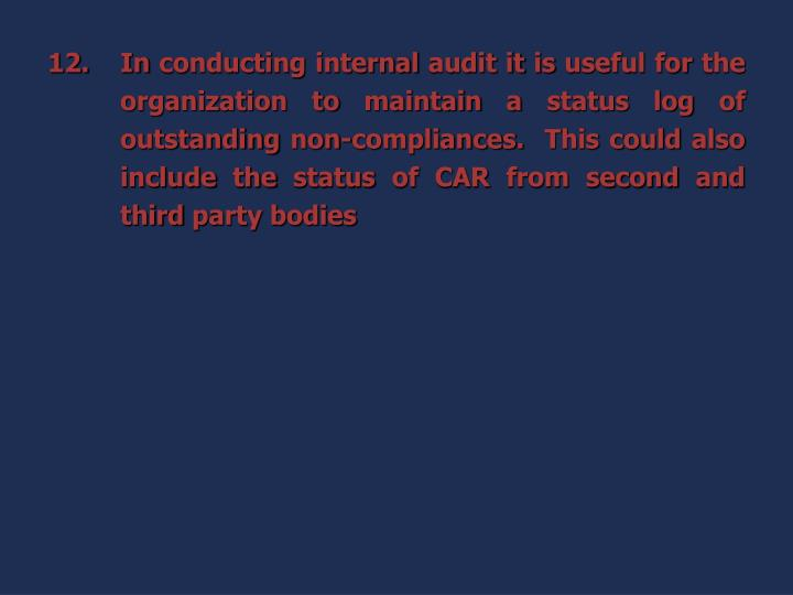In conducting internal audit it is useful for the organization to maintain a status log of outstanding non-compliances.  This could also include the status of CAR from second and third party bodies
