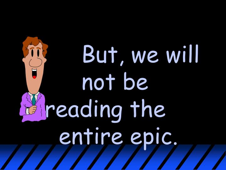 But, we will not be reading the entire epic.