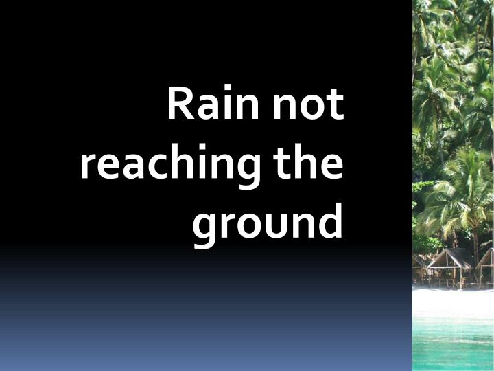 Rain not reaching the ground