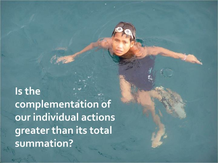 Is the complementation of our individual actions greater than its total summation?