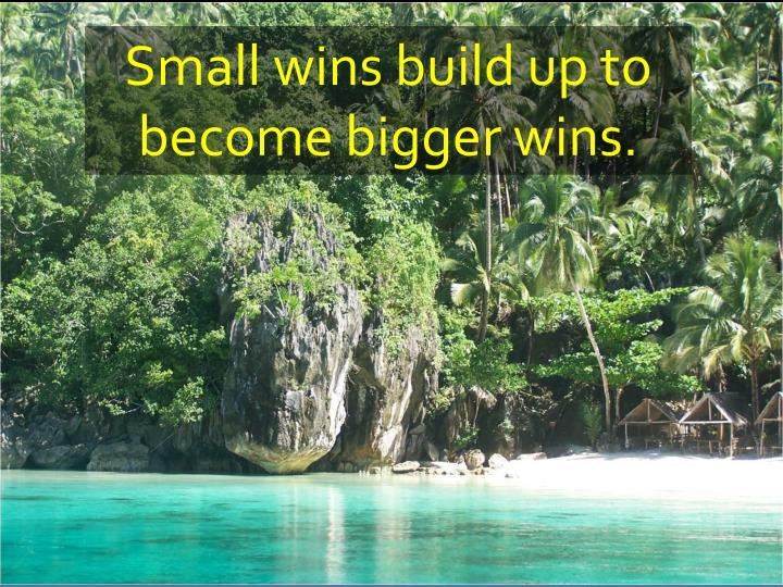Small wins build up to become bigger wins.