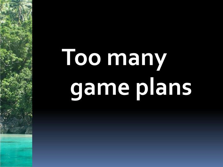 Too many game plans