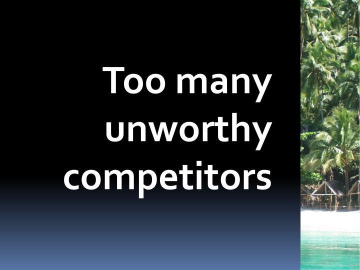Too many unworthy competitors