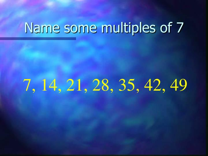 Name some multiples of 7