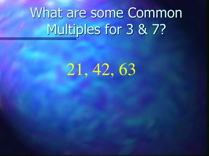 What are some Common Multiples for 3 & 7?