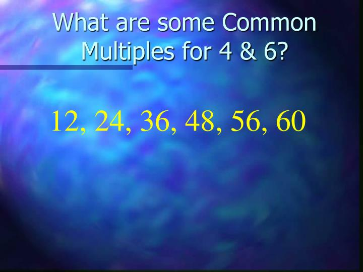 What are some Common Multiples for 4 & 6?