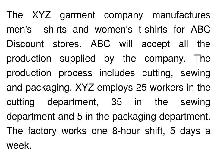 The XYZ garment company manufactures men's  shirts and women's t-shirts for ABC Discount stores. ABC will accept all the production supplied by the company. The production process includes cutting, sewing and packaging. XYZ employs 25 workers in the cutting department, 35 in the sewing department and 5 in the packaging department. The factory works one 8-hour shift, 5 days a week.