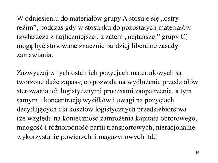 W odniesieniu do materiaw grupy A stosuje si ostry reim, podczas gdy w stosunku do pozostaych materiaw (zwaszcza z najliczniejszej, a zatem najtaszej grupy C) mog by stosowane znacznie bardziej liberalne zasady zamawiania.