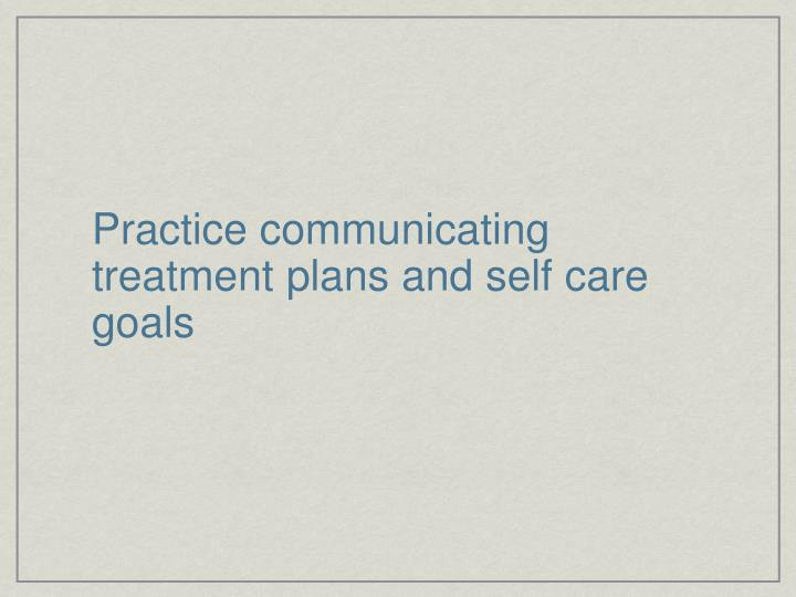 Practice communicating treatment plans and self care goals