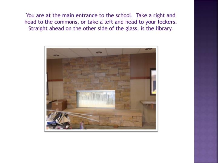 You are at the main entrance to the school.  Take a right and head to the commons, or take a left and head to your lockers.  Straight ahead on the other side of the glass, is the library.