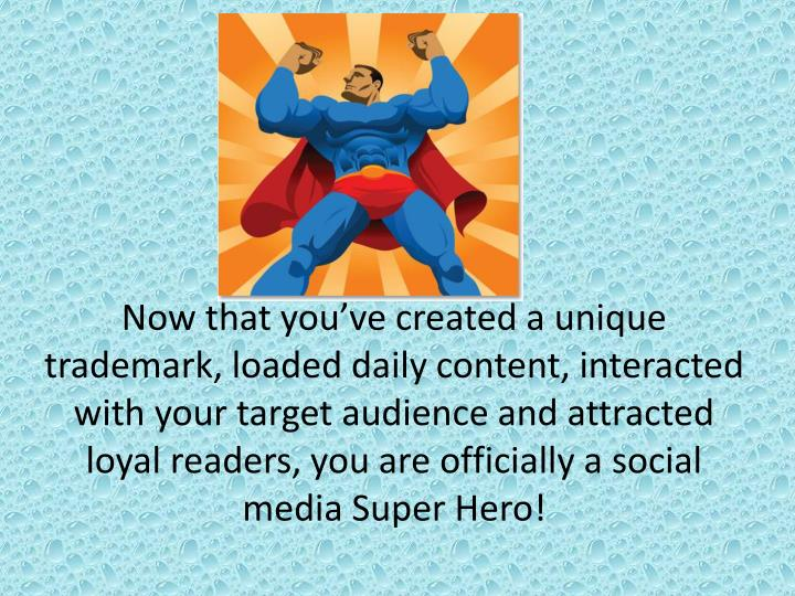 Now that you've created a unique trademark, loaded daily content, interacted with your target audience and attracted loyal readers, you are officially a social media Super Hero!