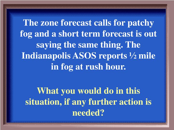 The zone forecast calls for patchy fog and a short term forecast is out saying the same thing. The Indianapolis ASOS reports ½ mile in fog at rush hour.