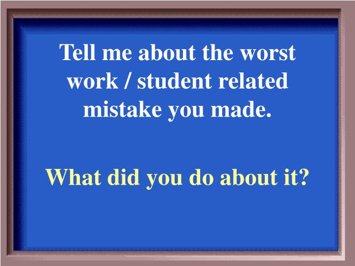 Tell me about the worst work / student related mistake you made.