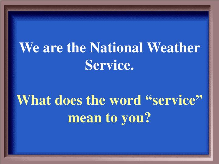 We are the National Weather Service.