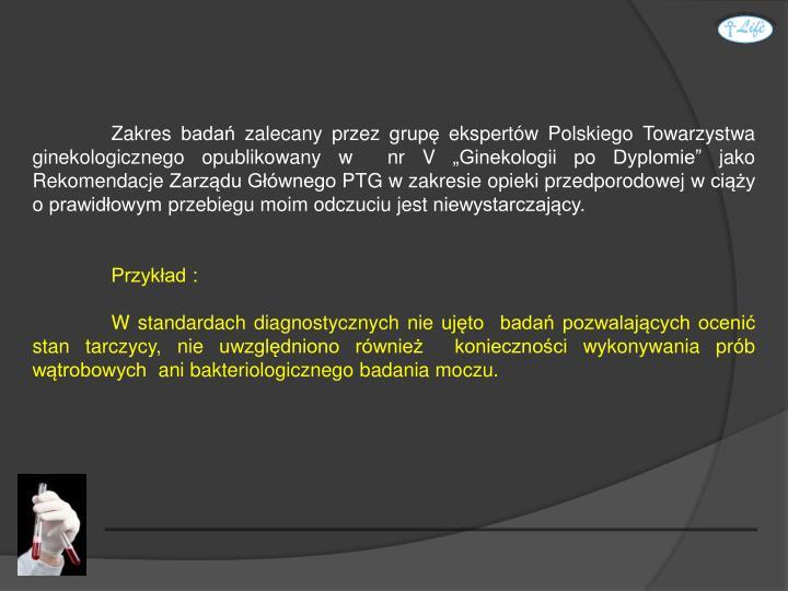 """Zakres badań zalecany przez grupę ekspertów Polskiego Towarzystwa ginekologicznego opublikowany w  nr V """"Ginekologii po Dyplomie"""" jako Rekomendacje Zarządu Głównego PTG w zakresie opieki przedporodowej w ciąży o prawidłowym przebiegu moim odczuciu jest niewystarczający."""