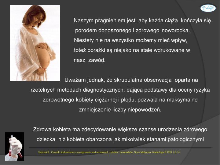 Naszym pragnieniem jest  aby każda ciąża  kończyła się  porodem donoszonego i zdrowego noworodka.