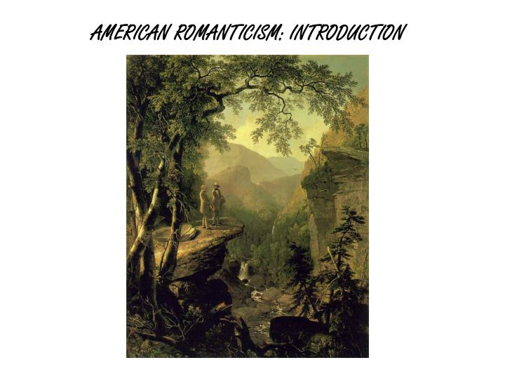 an introduction to the history of american romanticism Romanticism (or the romantic era/period) was an artistic, literary, and intellectual movement that originated in europe toward the end of the 18th century and in most areas was at its peak in the approximate period from 1800 to 1840.